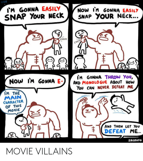 Movie, Never, and How: M GONNA EASILY  SNAP YOUR NECK  NOW In GONNA EASILY  SNAP YOUR NECK...  CRACK  CRACK  Now IM GONNA E-  M GONNA THROW You,  AND MONOLOGUE ABOUT HoW  You CAN NEVER DEFEAT ME  IM THE  MAIN  CHARACTER  OF THIS  MOVIE  AND THEN LET You  DEFEAT ME.  SRGRAFO  T MOVIE VILLAINS