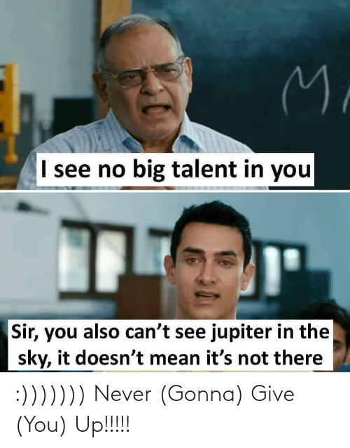 Give: M.  I see no big talent in you  Sir, you also can't see jupiter in the  sky, it doesn't mean it's not there :))))))) Never (Gonna) Give (You) Up!!!!!