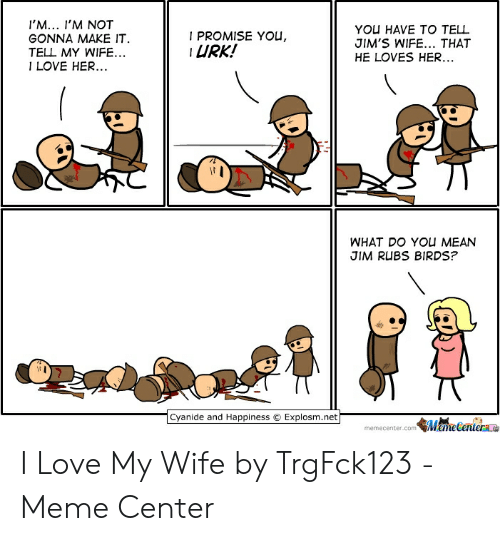 Love Wife Meme: 'M... I'M NOT  GONNA MAKE IT  TELL MY WIFE..  I LOVE HER  YOU HAVE TO TELL  JIM'S WIFE... THAT  HE LOVES HER.  I PROMISE YOU,  URK!  WHAT DO YOU MEAN  JIM RUBS BIRDS?  .cyanide and Happiness © Explosm.net  memecenter.comMameCenter I Love My Wife by TrgFck123 - Meme Center