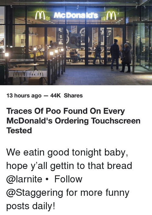 eatin: m McDonalds  13 hours ago - 44K Shares  Traces Of Poo Found On Every  McDonald's Ordering Touchscreen  Tested We eatin good tonight baby, hope y'all gettin to that bread @larnite • ➫➫➫ Follow @Staggering for more funny posts daily!