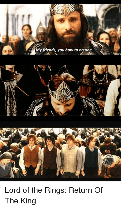 return of the king: M My friends, you bow to no one Lord of the Rings: Return Of The King