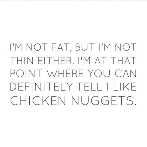Definitely, Relationships, and Chicken: 'M NOT FAT, BUT I'M NOT  THIN EITHER. I'M AT THAT  POINT WHERE YOU CAN  DEFINITELY TELL I LIKE  CHICKEN NUGGETS