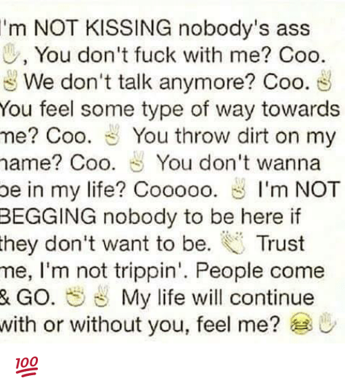 Feeling Some Type Of Way: 'm NOT KISSING nobody's ass  0, You don't fuck with me? Coo.  We don't talk anymore? Coo  You feel some type of way towards  me? Coo. You throw dirt on my  name Coo. You don't wanna  be in my life? Cooooo  S I'm NOT  BEGGING nobody to be here if  they don't want to be  Trust  me, I'm not trippin'. People come  & GO. My life will continue  with or without you, feel me?  U 💯