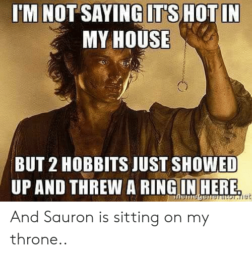 sauron: 'M NOT SAYING ITS HOTIN  MY HOUSE  BUT 2 HOBBITS JUST SHOWED  UP AND THREW A RINGIN HERE And Sauron is sitting on my throne..