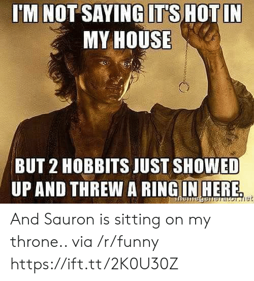 sauron: 'M NOT SAYING ITS HOTIN  MY HOUSE  BUT 2 HOBBITS JUST SHOWED  UP AND THREW A RINGIN HERE And Sauron is sitting on my throne.. via /r/funny https://ift.tt/2K0U30Z