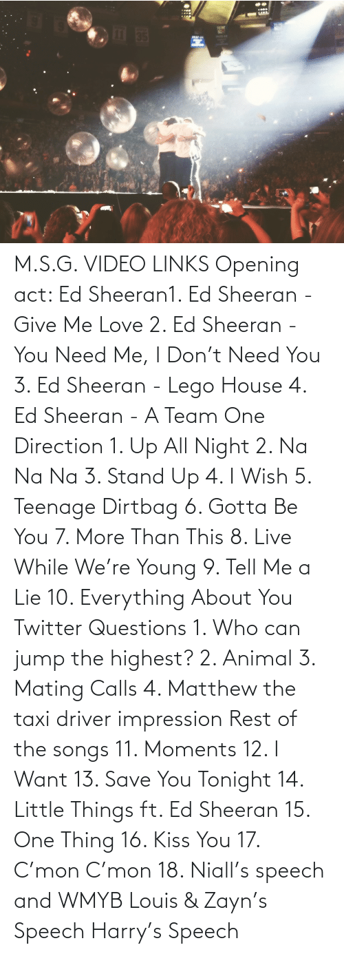 dirtbag:  M.S.G. VIDEO LINKS Opening act: Ed Sheeran1. Ed Sheeran - Give Me Love 2. Ed Sheeran - You Need Me, I Don't Need You 3. Ed Sheeran - Lego House 4. Ed Sheeran - A Team One Direction 1. Up All Night 2. Na Na Na 3. Stand Up 4. I Wish 5. Teenage Dirtbag 6. Gotta Be You 7. More Than This 8. Live While We're Young 9. Tell Me a Lie 10. Everything About You Twitter Questions 1. Who can jump the highest? 2. Animal 3. Mating Calls 4. Matthew the taxi driver impression Rest of the songs 11. Moments 12. I Want 13. Save You Tonight 14. Little Things ft. Ed Sheeran 15. One Thing 16. Kiss You 17. C'mon C'mon 18. Niall's speech and WMYB Louis & Zayn's Speech Harry's Speech