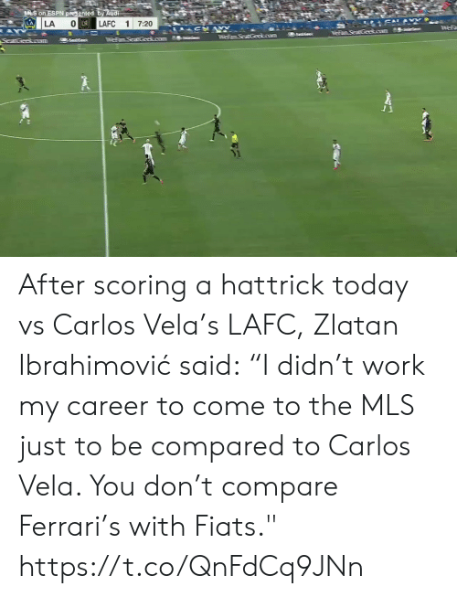 """Scoring: M S on ESPN presented by Audi  LA  SAL&  O LA  LAFC  LA  1  7:20  AY  anaGeeso  55ees  TFemSeat Geokoum  SeatGeakoram After scoring a hattrick today vs Carlos Vela's LAFC, Zlatan Ibrahimović said:  """"I didn't work my career to come to the MLS just to be compared to Carlos Vela. You don't compare Ferrari's with Fiats.""""    https://t.co/QnFdCq9JNn"""