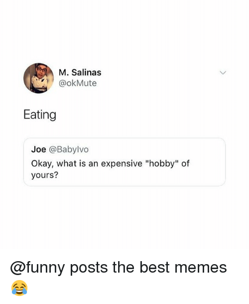 "salinas: M. Salinas  @okMute  Eating  Joe @Babylvo  Okay, what is an expensive ""hobby"" of  yours? @funny posts the best memes 😂"