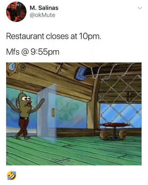 salinas: M. Salinas  @okMute  Restaurant closes at 10pm.  Mfs @ 9:55pm  CD 🤣