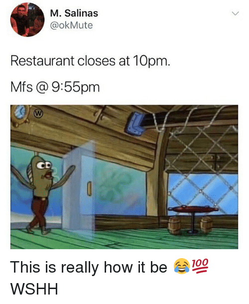 salinas: M. Salinas  @okMute  Restaurant closes at 10pm.  Mfs @ 9:55pm  CD This is really how it be 😂💯 WSHH