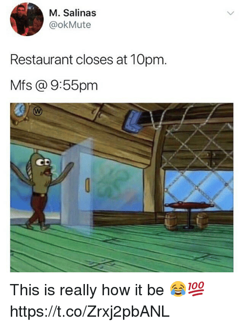 salinas: M. Salinas  @okMute  Restaurant closes at 10pm.  Mfs @ 9:55pm  CD This is really how it be 😂💯 https://t.co/Zrxj2pbANL