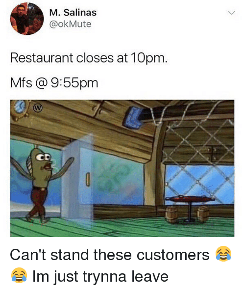 salinas: M. Salinas  @okMute  Restaurant closes at 10pm.  Mfs @ 9:55pm  CD Can't stand these customers 😂😂 Im just trynna leave