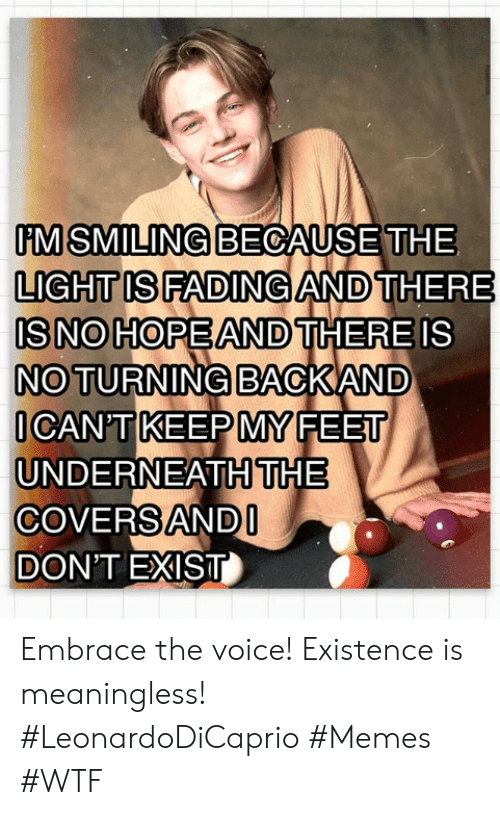 the voice: M SMILING BECAUSE THE  LIGHT IS FADING AND THERE  IS NO HOPEAND THERE IS  NO TURNING BACKAND  ICAN'T KEEP MY FEET  UNDERNEATHTHE  COVERS ANDI  DON'T EXIST Embrace the voice! Existence is meaningless! #LeonardoDiCaprio #Memes #WTF