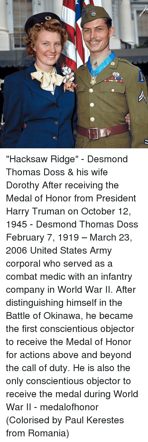 """above and beyond: m-Ter  OU """"Hacksaw Ridge"""" - Desmond Thomas Doss & his wife Dorothy After receiving the Medal of Honor from President Harry Truman on October 12, 1945 - Desmond Thomas Doss February 7, 1919 – March 23, 2006 United States Army corporal who served as a combat medic with an infantry company in World War II. After distinguishing himself in the Battle of Okinawa, he became the first conscientious objector to receive the Medal of Honor for actions above and beyond the call of duty. He is also the only conscientious objector to receive the medal during World War II - medalofhonor (Colorised by Paul Kerestes from Romania)"""