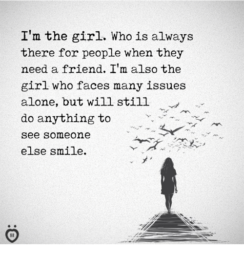 Being Alone, Girl, and Smile:  'm the girl. Who is always  there for people when they  need a friend. I' also the  girl who faces many issues  alone, but will still  do anything to  see someone  else smile.