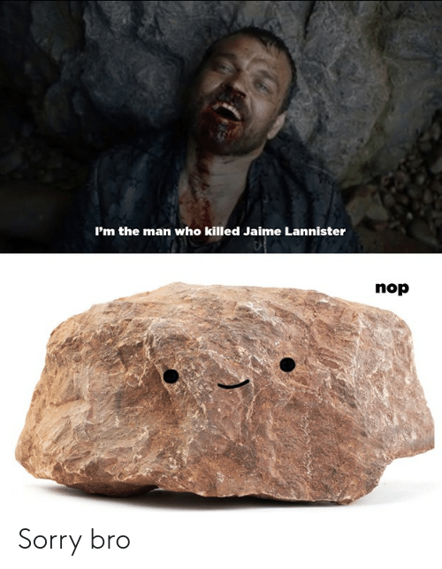 Dank, Sorry, and Jaime Lannister: 'm the man who killed Jaime Lannister  nop Sorry bro