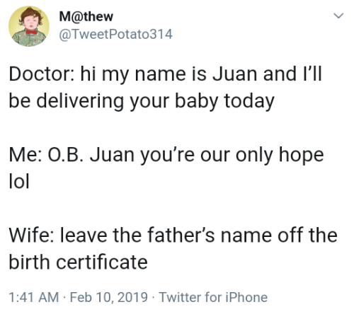 Doctor, Iphone, and Lol: M@thew  @TweetPotato314  Doctor: hi my name is Juan and l'1l  be delivering your baby today  Me: OB. Juan you're our only hope  lol  Wife: leave the father's name off the  birth certificate  1:41 AM Feb 10,2019 Twitter for iPhone