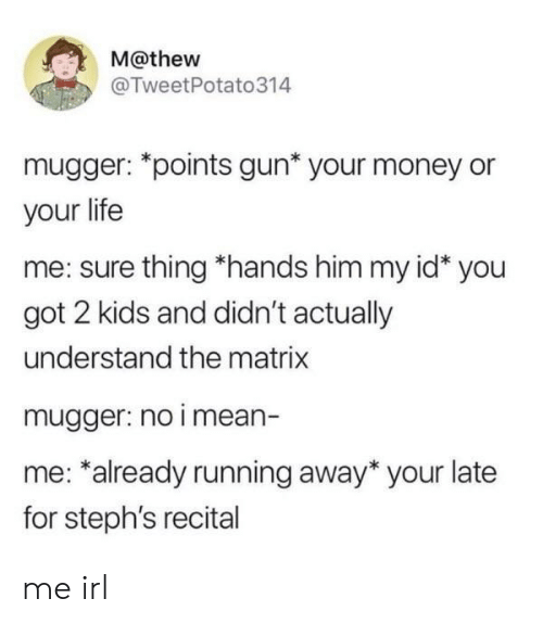 Life, Money, and The Matrix: M@thew  @TweetPotato314  mugger: *points gun* your money or  your life  me: sure thing *hands him my id* you  got 2 kids and didn't actually  understand the matrix  mugger: no i mean-  me: *already running away* your late  for steph's recital me irl