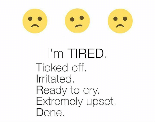 irritability: 'm TIRED  Ticked off  Irritated  Ready to cry  Extremely upset.  Done