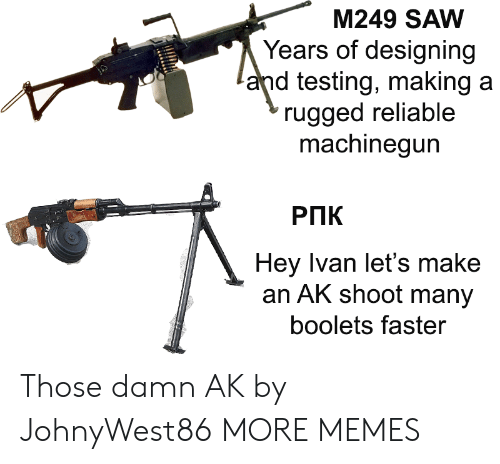 reliable: M249 SAW  Years of designing  and testing, making a  rugged reliable  machinegun  РПК  Hey Ivan let's make  an AK shoot many  boolets faster Those damn AK by JohnyWest86 MORE MEMES