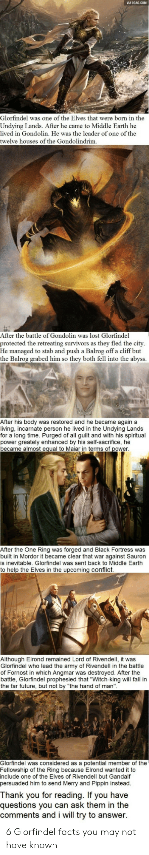 """Pippin: MA 9GAG.COM  Glorfindel was one of the Elves that were born in the  Undying Lands. After he came to Middle Earth he  lived in Gondolin. He was the leader of one of the  twelve houses of the Gondolindrim  e leaeroforth  After the battle of Gondolin was lost Glorfindel  protected the retreating survivors as they fled the city  He managed to stab and push a Balrog off a cliff but  the Balrog grabed him so thev b  oth fell into the abyss  After his body was restored and he became againa  living, incarnate person he lived in the Undying Lands  for a long time. Purged of all guilt and with his spiritual  power greately enhanced by his self-sacrifice, he  became almost equal to Maiar in terms of power  After the One Ring was forged and Black Fortress was  built in Mordor it became clear that war against Sauron  is inevitable. Glorfindel was sent back to Middle Earthh  to help the Elves in the upcoming conflict  Although Elrond remained Lord of Rivendell, it was  Glorfindel who lead the army of Rivendell in the battle  of Fornost in which Angmar was destroyed. After the  battle, Glorfindel prophesied that """"Witch-king will fall in  the far future, but not by """"the hand of man""""  Glorfindel was considered as a potential member of the  Fellowship of the Ring because Elrond wanted it to  include one of the Elves of Rivendell but Gandalf  persuaded him to send Merry and Pippin instead  f the Elves rry and Pippin  Thank you for reading. If you have  questions you can ask them in the  comments and i will try to answer 6 Glorfindel facts you may not have known"""