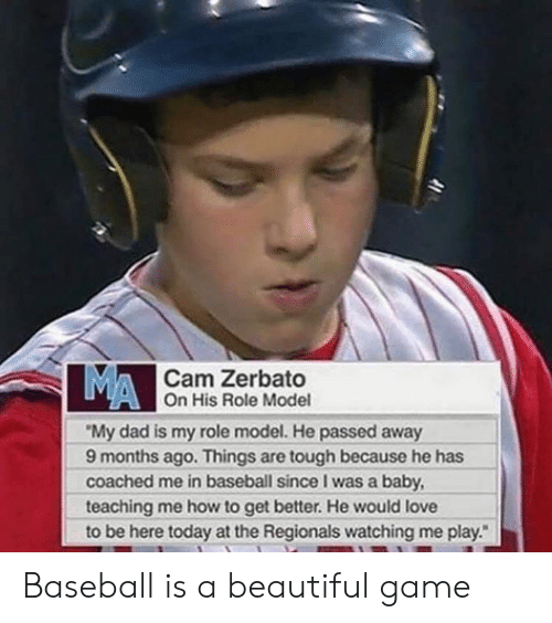 """Baseball, Beautiful, and Dad: MA  Cam Zerbato  On His Role Model  """"My dad is my role model. He passed away  9 months ago. Things are tough because he has  coached me in baseball since I was a baby  teaching me how to get better. He would love  to be here today at the Regionals watching me play. Baseball is a beautiful game"""