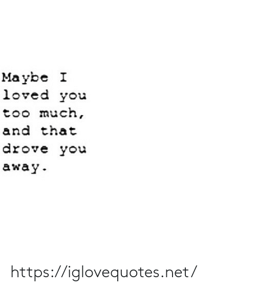 mø: Ma ybe I  loved you  too much,  and that  drove you  away. https://iglovequotes.net/