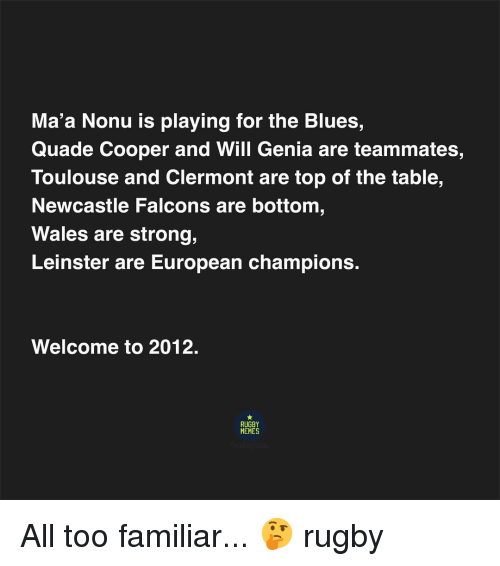 Memes, Falcons, and Rugby: Ma'a Nonu is playing for the Blues,  Quade Cooper and Will Genia are teammates,  Toulouse and Clermont are top of the table,  Newcastle Falcons are bottom  Wales are strong,  Leinster are European champions.  Welcome to 2012.  RUGBY  MEMES All too familiar... 🤔 rugby