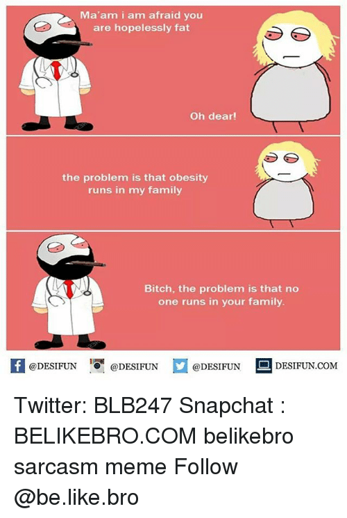 Be Like, Bitch, and Family: Ma'am i am afraid you  are hopelessly fat  Oh dear!  the problem is that obesity  runs in my family  Bitch, the problem is that no  one runs in your family.  KI@DESIFUN 증@DESIFUN  @DESIFUN-DESIFUN.COM Twitter: BLB247 Snapchat : BELIKEBRO.COM belikebro sarcasm meme Follow @be.like.bro