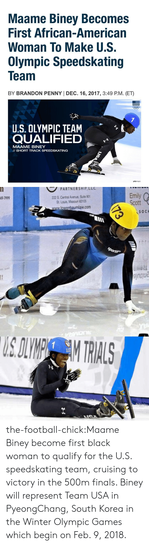 cruising: Maame Biney Becomes  First African-American  Woman To Make U.S.  Olympic Speedskating  Team  BY BRANDON PENNY I DEC. 16, 2017, 3:49 P.M. (ET)  eep  t  U.S. OLYMPIC TEAM  QUALIFIED  MAAME BINEY  II SHORT TRACK SPEEDSKATING  gettyrmages   PARTNERSHIP LLC  222 S. Central Avenue, Suite 90  St. Lous, Missouri 63105  Emily  Scott  49-7999  lowenbaumlaw.com  SOC  IIIE  lu  e2t the-football-chick:Maame Biney become first black woman to qualify for the U.S. speedskating team, cruising to victory in the 500m finals. Biney will represent Team USA in PyeongChang, South Korea in the Winter Olympic Games which begin on Feb. 9, 2018.