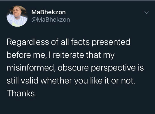 regardless: MaBhekzon  @MaBhekzon  Regardless of all facts presented  before me, I reiterate that my  misinformed, obscure perspective is  still valid whether you like it or not.  Thanks.