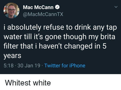 Iphone, Twitter, and Water: Mac McCann  @MacMcCannTX  i absolutely refuse to drink any tap  water till it's gone though my brita  filter that i haven't changed in 5  years  5:18 30 Jan 19. Twitter for iPhone Whitest white