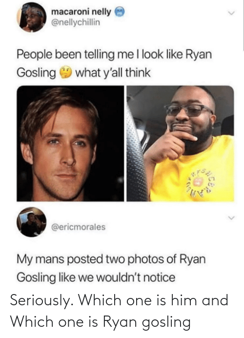 Ryan Gosling: macaroni nelly e  @nellychillin  People been telling me I look like Ryan  Gosling 9 what y'all think  @ericmorales  My mans posted two photos of Ryan  Gosling like we wouldn't notice Seriously. Which one is him and Which one is Ryan gosling