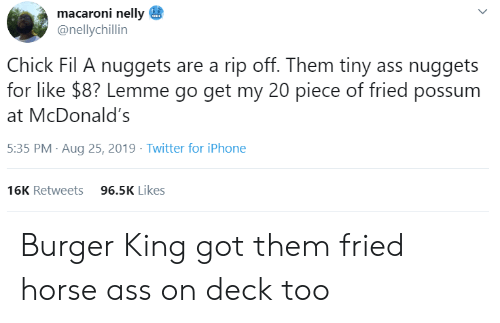 Ass, Burger King, and Chick-Fil-A: macaroni nelly  @nellychillin  Chick Fil A nuggets are a rip off. Them tiny ass nuggets  for like $8? Lemme go get my 20 piece of fried possum  McDonald's  5:35 PM Aug 25, 2019 Twitter for iPhone  96.5K Likes  16K Retweets Burger King got them fried horse ass on deck too
