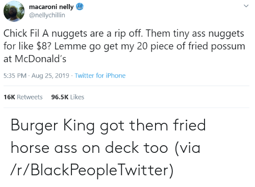 Ass, Blackpeopletwitter, and Burger King: macaroni nelly  @nellychillin  Chick Fil A nuggets are a rip off. Them tiny ass nuggets  for like $8? Lemme go get my 20 piece of fried possum  McDonald's  5:35 PM Aug 25, 2019 Twitter for iPhone  96.5K Likes  16K Retweets  > Burger King got them fried horse ass on deck too (via /r/BlackPeopleTwitter)