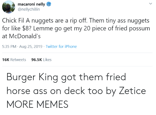 Ass, Burger King, and Chick-Fil-A: macaroni nelly  @nellychillin  Chick Fil A nuggets are a rip off. Them tiny ass nuggets  for like $8? Lemme go get my 20 piece of fried possum  McDonald's  5:35 PM Aug 25, 2019 Twitter for iPhone  96.5K Likes  16K Retweets  > Burger King got them fried horse ass on deck too by Zetice MORE MEMES