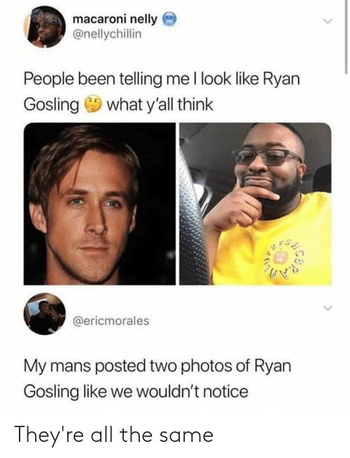 Ryan Gosling: macaroni nelly  @nellychillin  People been telling me I look like Ryan  Gosling  what y'all think  @ericmorales  My mans posted two photos of Ryan  Gosling like we wouldn't notice They're all the same