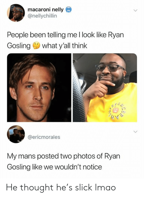 Lmao, Memes, and Nelly: macaroni nelly  @nellychillin  People been telling me l look like Ryan  Gosling what y'all think  @ericmorales  My mans posted two photos of Ryan  Gosling like we wouldn't notice He thought he's slick lmao