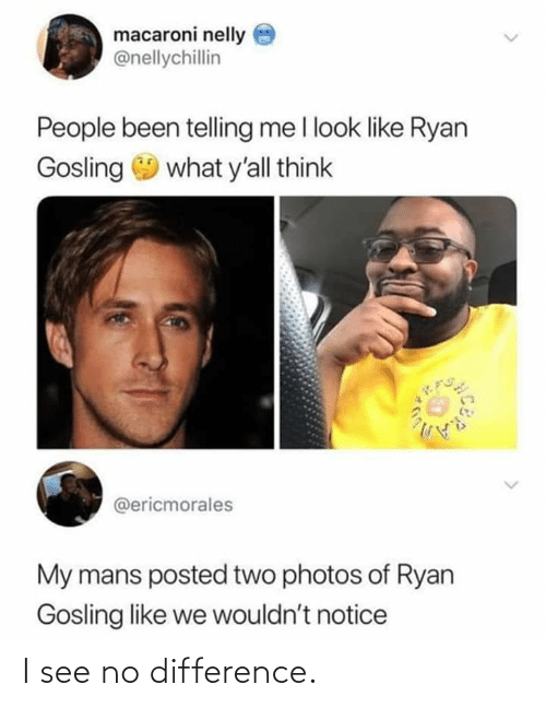 Ryan Gosling: macaroni nelly  @nellychillin  People been telling me l look like Ryan  Gosling 9 what y'all think  @ericmorales  My mans posted two photos of Ryan  Gosling like we wouldn't notice I see no difference.