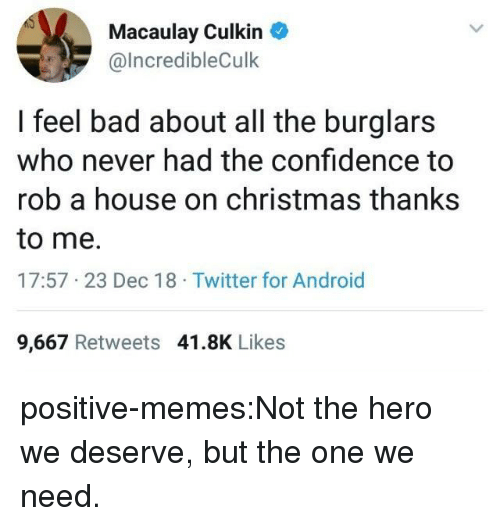 Android, Bad, and Christmas: Macaulay Culkin  @lncredibleCulk  I feel bad about all the burglars  who never had the confidence to  rob a house on christmas thanks  to me.  17:57 23 Dec 18 Twitter for Android  9,667 Retweets 41.8K Likes positive-memes:Not the hero we deserve, but the one we need.