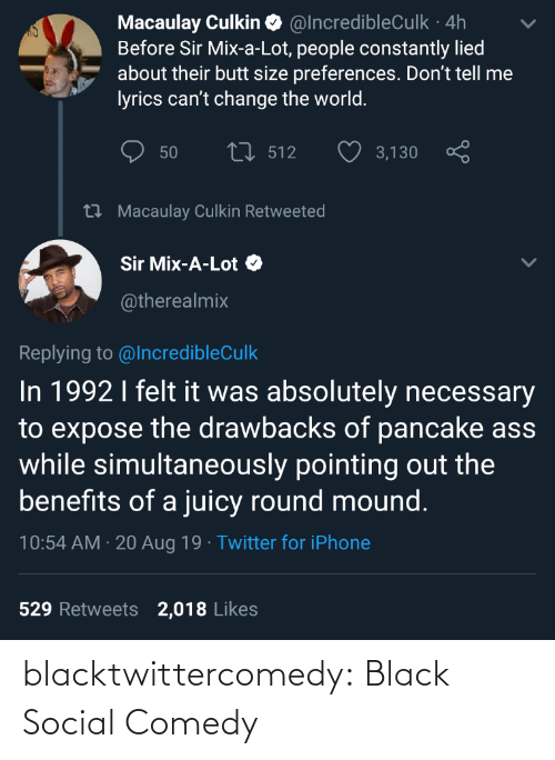 aug: Macaulay Culkin O @IncredibleCulk · 4h  Before Sir Mix-a-Lot, people constantly lied  about their butt size preferences. Don't tell me  lyrics can't change the world.  27 512  50  3,130  27 Macaulay Culkin Retweeted  Sir Mix-A-Lot O  @therealmix  Replying to @IncredibleCulk  In 1992 I felt it was absolutely necessary  to expose the drawbacks of pancake ass  while simultaneously pointing out the  benefits of a juicy round mound.  10:54 AM · 20 Aug 19 · Twitter for iPhone  529 Retweets  2,018 Likes blacktwittercomedy:  Black Social Comedy
