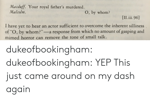 "Tumblr, Blog, and Http: Macduff. Your royal father's murdered  Malcolm.  O, by whom?  I have yet to hear an actor sufficient to overcome the inherent silliness  of ""O, by whom?""-a response from which no amount of gasping and  mimed horror can remove the tone of small talk. dukeofbookingham:  dukeofbookingham: YEP This just came around on my dash again"