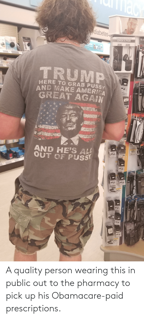 The Pharmacy: Mace  diabetes-  Portable, Full-Size Reading Giasses  19.9  OPEN A PAIR  29.99  24.99  FOSTER  TRUMP  HERE TO GRAB PUSSY  AND MAKE AMERICA  GREAT AGAIN  FOSTER GLA  FOSTER GRANT  FOS FOSTER G  GRA  (IN  STER GRANT  FO  FOSTER GRANT.  GEW  AND HE'S ALL  OUT OF PUSY  POTER RAT  FOSTER  OSTER GRANT  199  TOTER ANT  +175  +1.50  FOSTER GA  FOSTER GR  OMSTRON  STEN ANT  24  99  L30  +1.50  FOSTER  FOSTER GRANT  FOSTE GRANT  HP COTINCTIN  TOSTER GRAND  +1.25  FOSTE HANT  TITANIUH  FORTEN OHANE  24  FOSTER GRANT  DiW  LOWEST  +1.50  +2.75 A quality person wearing this in public out to the pharmacy to pick up his Obamacare-paid prescriptions.