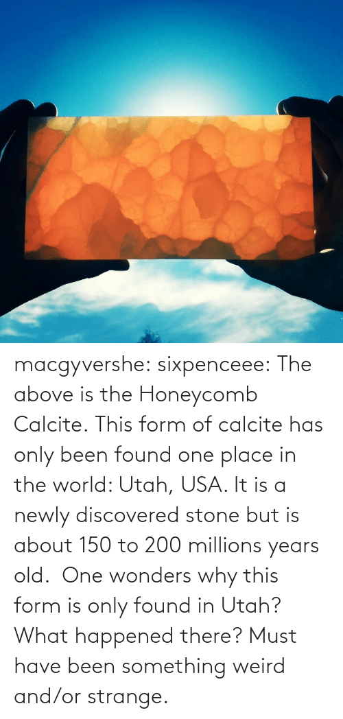 there: macgyvershe: sixpenceee: The above is the Honeycomb Calcite. This form of calcite has only been found one place in the world: Utah, USA. It is a newly discovered stone but is about 150 to 200 millions years old.  One wonders why this form is only found in Utah? What happened there? Must have been something weird and/or strange.