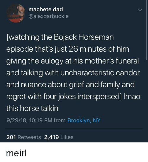 Dad, Family, and Regret: machete dad  @alexqarbuckle  [watching the Bojack Horseman  episode that's just 26 minutes of him  giving the eulogy at his mother's funeral  and talking with uncharacteristic candor  and nuance about grief and family and  regret with four jokes interspersed] Imao  this horse talkin  9/29/18, 10:19 PM from Brooklyn, NY  201 Retweets 2,419 Likes meirl