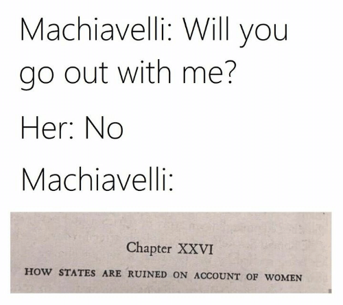 will you go out with me: Machiavelli: Will you  go out with me?  Her: No  Machiavelli:  Chapter XXVI  HOW STATES ARE RUINED ON ACCOUNT OF WOMEN