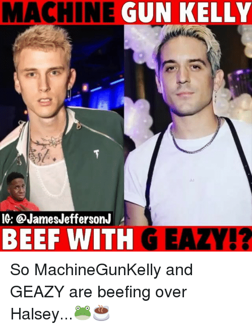 Beef, G-Eazy, and Machine Gun Kelly: MACHINE  GUN KELLY  IG: @JamesJeffersonJ  BEEF WITH G EAZY!? So MachineGunKelly and GEAZY are beefing over Halsey...🐸☕️