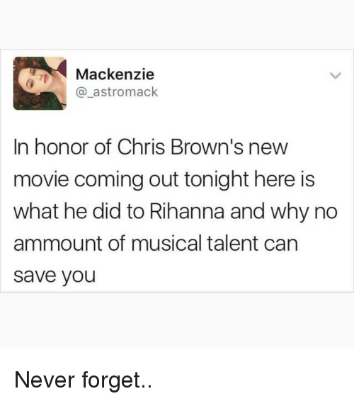 Memes, Rihanna, and Browns: Mackenzie  @_astromack  In honor of Chris Brown's new  movie coming out tonight here is  what he did to Rihanna and why no  ammount of musical talent can  save you Never forget..