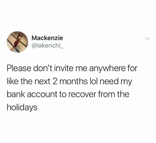 mackenzie: Mackenzie  @lakenchi  Please don't invite me anywhere for  like the next 2 months lol need my  bank account to recover from the  holidays