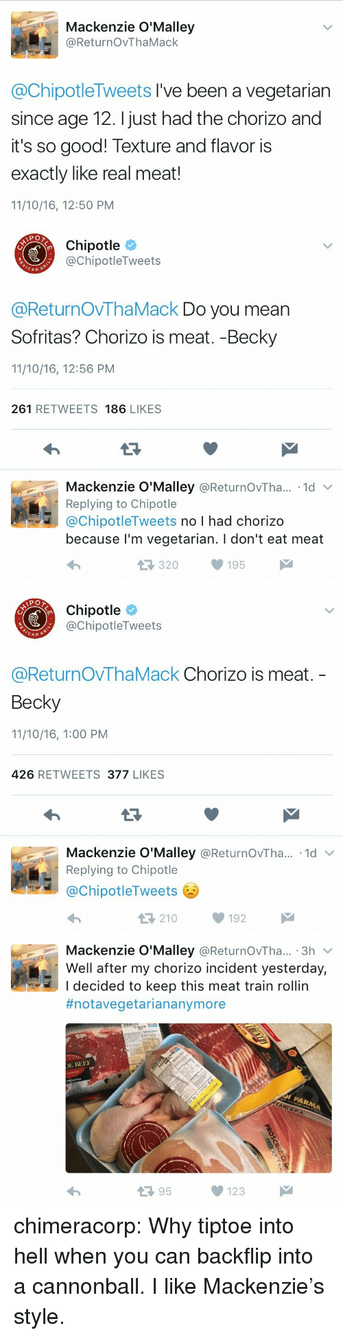 Broomstick, Chipotle, and Tumblr: Mackenzie O'Malley  @ReturnOvThaMack  @ChipotleTweets I've been a vegetarian  since age 12. I just had the chorizo and  it's so good! Texture and flavor is  exactly like real meat!  11/10/16, 12:50 PM   Chipotle  @ChipotleTweets  CAN  @ReturnOVThaMack Do you mean  Sofritas? Chorizo is meat. -Becky  11/10/16, 12:56 PM  261 RETWEETS 186 LIKES  Mackenzie O'Malley @ReturnOvTha.. 1d  Replying to Chipotle  @ChipotleTweets no I had chorizo  because l'm vegetarian. I don't eat meat  320195   Chipotle  @ChipotleTweets  CAN G  @ReturnOvThaMack Chorizo is meat.  Becky  11/10/16, 1:00 PM  426 RETWEETS 377 LIKES  Mackenzie O'Malley @ReturnOvTha...-1d ﹀  Replying to Chipotle  @ChipotleTweets  わ  210192   Mackenzie O'Malley @ReturnOvTha... 3h v  Well after my chorizo incident yesterday,  I decided to keep this meat train rollin  #notavegetariananymore  E BEE  13 95  123 chimeracorp:  Why tiptoe into hell when you can backflip into a cannonball. I like Mackenzie's style.